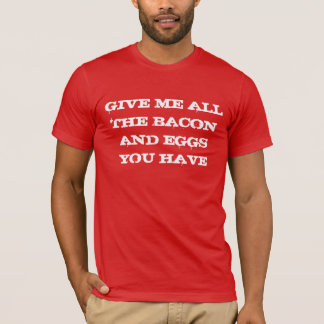 Give me all the bacon and eggs you have T-Shirt