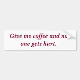Give me coffee and no one gets hurt. bumper sticker