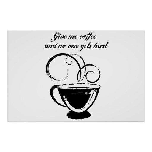 Give Me Coffee And No One Gets Hurt Posters