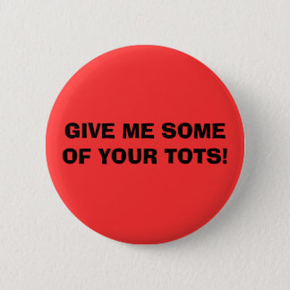 GIVE ME SOME OF YOUR TOTS! 6 CM ROUND BADGE