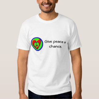 Give peace a chance. t shirts