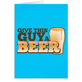 GIVE THIS GUY A BEER GREETING CARD