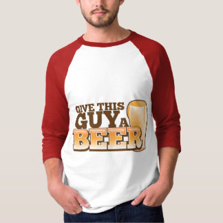 GIVE THIS GUY A BEER T SHIRT
