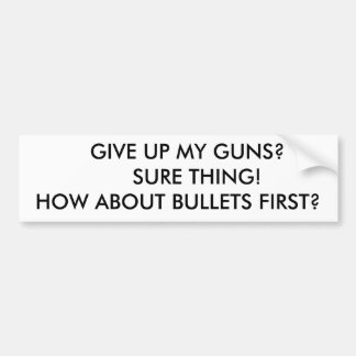 GIVE UP MY GUNS?       SURE THING!HOW ABOUT ... BUMPER STICKER