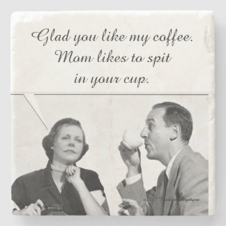 Glad you like my coffee. Mom likes to spit in your Stone Coaster
