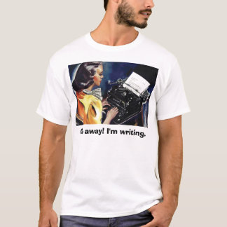Go away! I'm writing. -Tell them you mean business T-Shirt