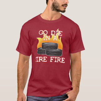 Go Die in a Tire Fire T-Shirt