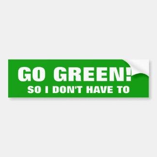 GO GREEN! SO I DON'T HAVE TO BUMPER STICKER