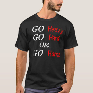 Go Heavy Go Hard or Go Home T-Shirt