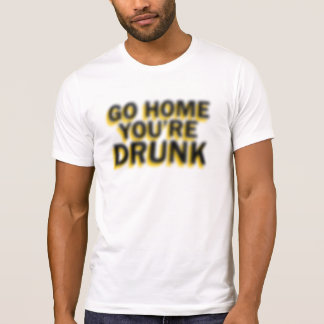 Go home you're drunk T-Shirt