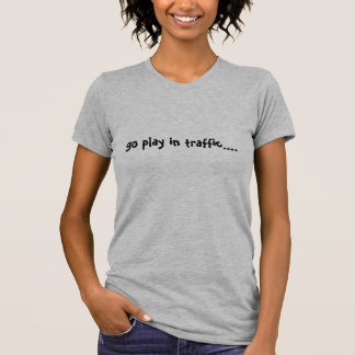 go play in traffic.... t-shirt