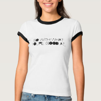 GO WITH WHAT YOU'RE GOOD AT. TSHIRTS