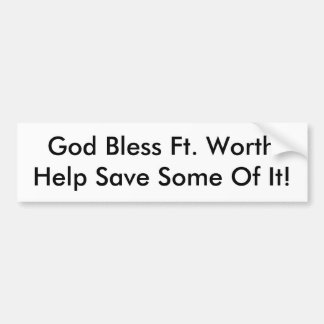 God Bless Ft. Worth. Help Save Some  Of It! Car Bumper Sticker