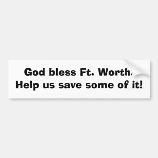 God bless Ft. Worth.Help us save some of it! Car Bumper Sticker