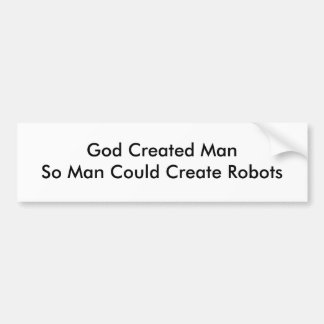 God Created ManSo Man Could Create Robots Bumper Sticker