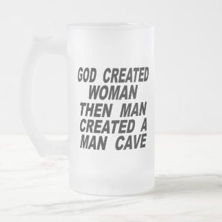 God Created Woman Then Man Created A Man Cave Frosted Glass Beer Mug