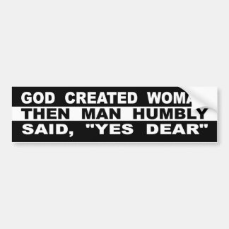 "God Created Woman Then Man Humbly Said, ""Yes Dear"" Bumper Sticker"