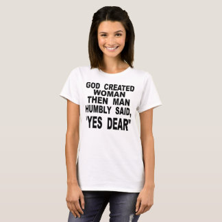 God Created Woman Then Man Humbly Said Yes Dear T-Shirt