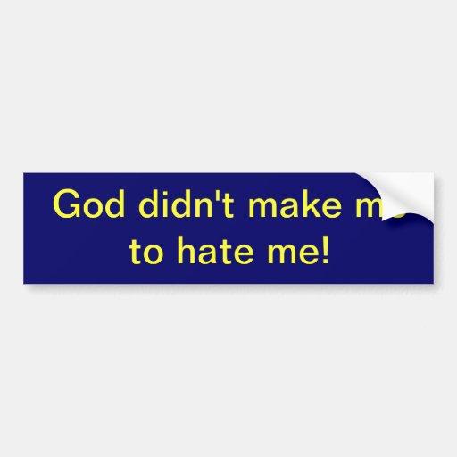 God didn't make me to hate me! (bumper sticker)