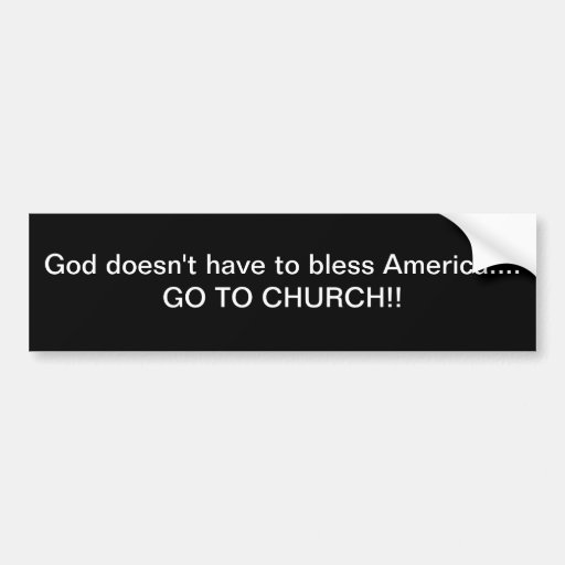 God doesn't have to bless America  go to church Bumper Stickers