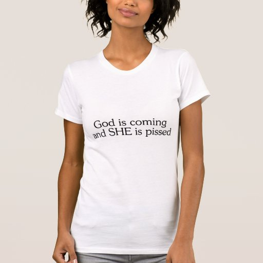 God Is Coming And She Is Pissed Tee Shirt