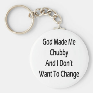 God Made Me Chubby And I Don't Want To Change Keychain