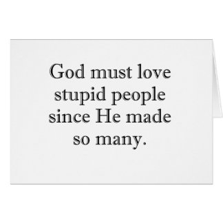 God must love stupid people card