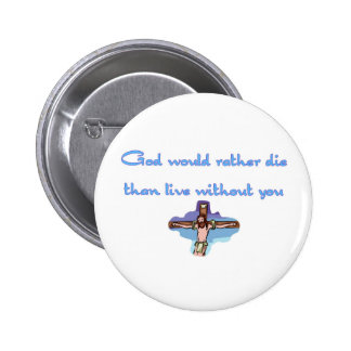 God would rather die than live without you button