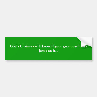 God's Customs will know if your green card says... Bumper Sticker