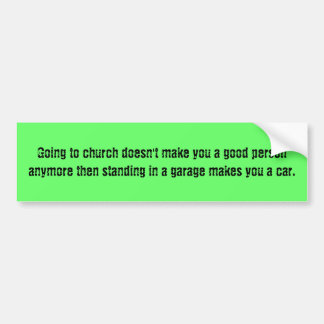 Going to church doesn't make you a good person ... bumper sticker
