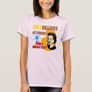Golddiggers Are Whores. . .Only Smarter! T-Shirt