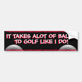 GOLF - IT TAKES ALOT OF BALLS TO GOLF LIKE I DO! BUMPER STICKER