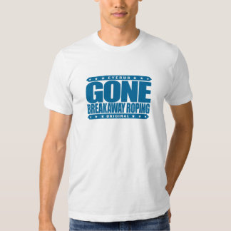 GONE BREAKAWAY ROPING - Love Rodeos & Horse Riding Tshirts