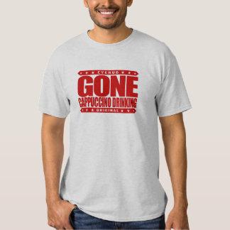 GONE CAPPUCCINO DRINKING - A Proud Caffeine Addict T Shirt