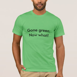 Gone Green.  Now What? T-Shirt