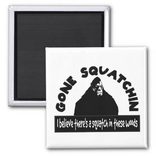 Gone Squatchin - There's a SQUATCH in these woods! Refrigerator Magnet