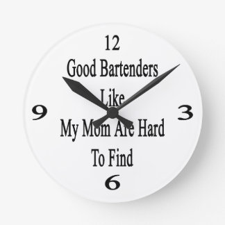 Good Bartenders Like My Mom Are Hard To Find Wall Clock