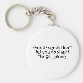 Good Friends Dont Let You Do Stupid Things Alone Key Ring