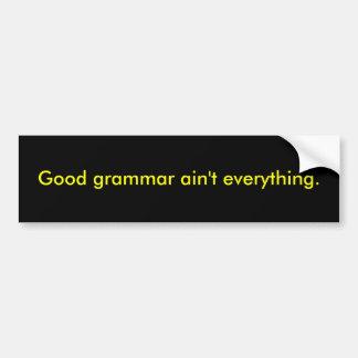 Good grammar ain't everything. bumper sticker