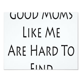 """Good Moms Like Me Are Hard To Find 4.25"""" X 5.5"""" Invitation Card"""