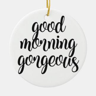 Good Morning Gorgeous Ceramic Ornament