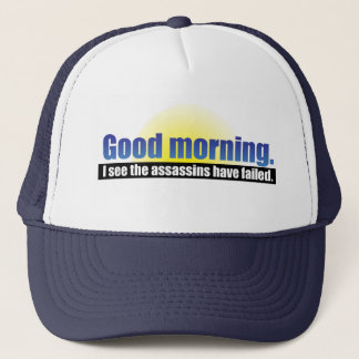 Good Morning. I see the assassins have failed. Trucker Hat