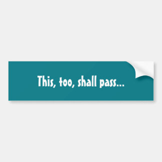 "Good or bad, ""this, too shall pass"" bumper sticker"