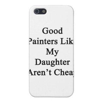 Good Painters Like My Daughter Aren't Cheap iPhone 5 Case