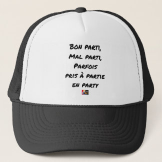 GOOD PARTY, BADLY PARTY, SOMETIMES TAKEN WITH PART TRUCKER HAT