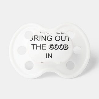 good people bringout the good in people. pacifiers