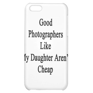 Good Photographers Like My Daughter Aren't Cheap iPhone 5C Covers