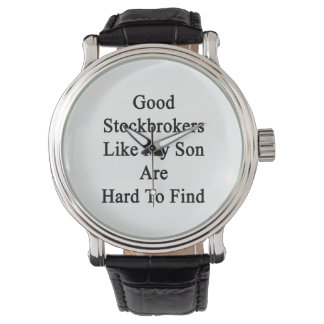 Good Stockbrokers Like My Son Are Hard To Find Wrist Watches