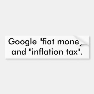 "Google ""fiat money"" and ""inflation tax"". bumper sticker"