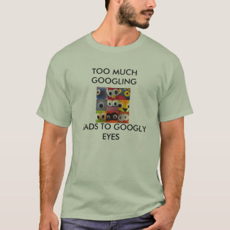 googly eyes, TOO MUCH GOOGLING, LEADS TO GOOGLY... T-Shirt